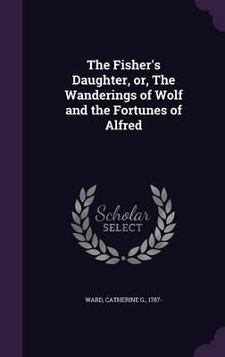 The Fisher's Daughter, Or, the Wanderings of Wolf and the Fortunes of Alfred