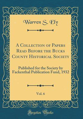 A Collection of Papers Read Before the Bucks County Historical Society, Vol. 6