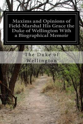 Maxims and Opinions of Field-marshal His Grace the Duke of Wellington With a Biographical Memoir