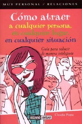 Como Atraer a Cualquier Persona, En Cualquier Lugar, En Cualquier Situacion