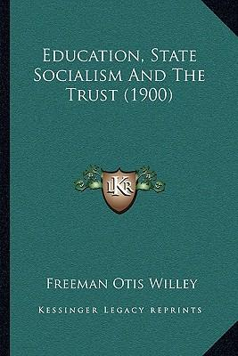 Education, State Socialism and the Trust (1900) Education, State Socialism and the Trust (1900)