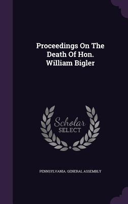 Proceedings on the Death of Hon. William Bigler