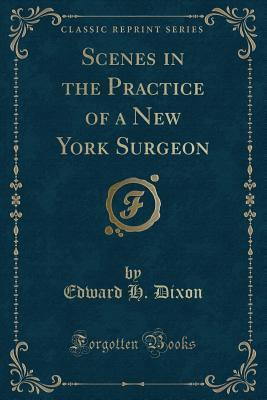 Scenes in the Practice of a New York Surgeon (Classic Reprint)