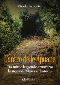 L'antro delle Apuane. Tra miti e leggende attraverso la storia di Massa e dintorni