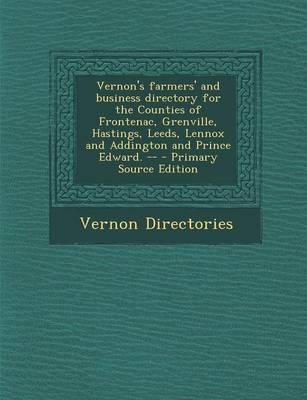 Vernon's Farmers' and Business Directory for the Counties of Frontenac, Grenville, Hastings, Leeds, Lennox and Addington and Prince Edward. --