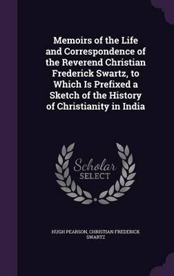Memoirs of the Life and Correspondence of the Reverend Christian Frederick Swartz, to Which Is Prefixed a Sketch of the History of Christianity in India