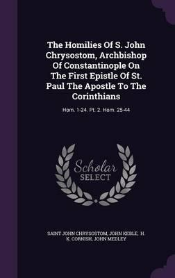 The Homilies of S. John Chrysostom, Archbishop of Constantinople on the First Epistle of St. Paul the Apostle to the Corinthians