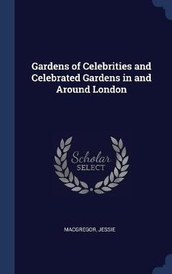 Gardens of Celebrities and Celebrated Gardens in and Around London