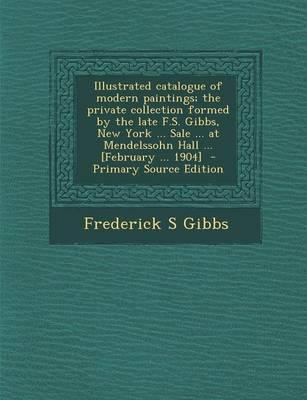 Illustrated Catalogue of Modern Paintings; The Private Collection Formed by the Late F.S. Gibbs, New York ... Sale ... at Mendelssohn Hall ... [Februa