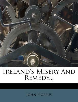 Ireland's Misery and Remedy.