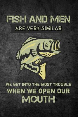Fish And Men Are Very Similar We Get Into The Most Trouble When We Open Our Mout