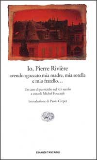 Io, Pierre Rivière, avendo sgozzato mia madre, mia sorella e mio fratello...