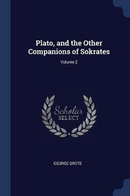 Plato, and the Other Companions of Sokrates; Volume 2