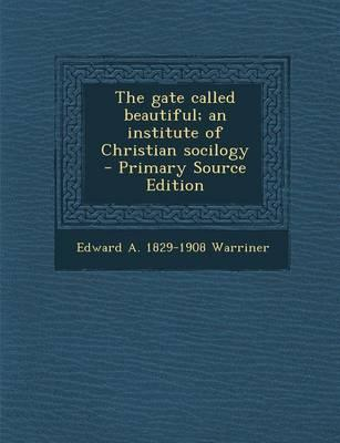 The Gate Called Beautiful; An Institute of Christian Socilogy - Primary Source Edition