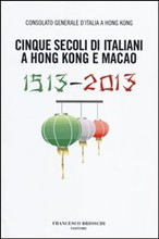 Cinque secoli di italiani a Hong Kong e Macao (1513-2013)