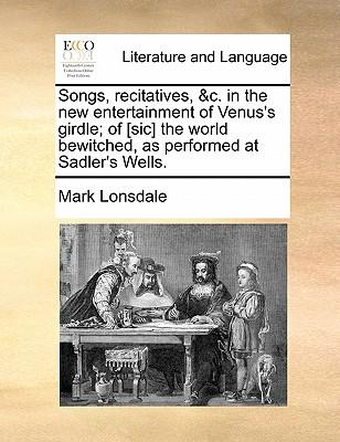 Songs, Recitatives, C. in the New Entertainment of Venus's Girdle; Of [Sic] the World Bewitched, as Performed at Sadler's Wells