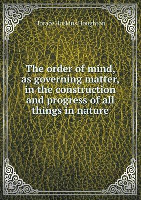 The Order of Mind, as Governing Matter, in the Construction and Progress of All Things in Nature