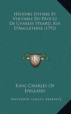 Histoire Entiere Et Veritable Du Procez de Charles Stuard, Roi D'Angleterre (1792)