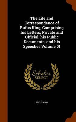 The Life and Correspondence of Rufus King; Comprising His Letters, Private and Official, His Public Documents, and His Speeches Volume 01