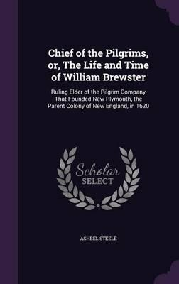 Chief of the Pilgrims, Or, the Life and Time of William Brewster
