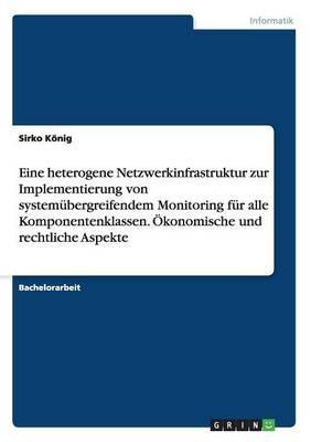 Eine heterogene Netzwerkinfrastruktur zur Implementierung von systemübergreifendem Monitoring für alle Komponentenklassen. Ökonomische und rechtliche Aspekte
