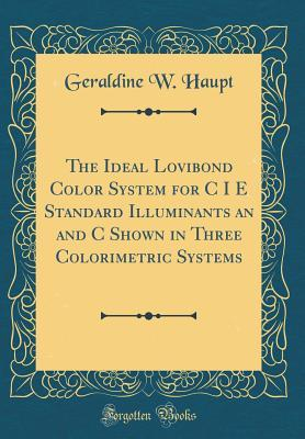 The Ideal Lovibond Color System for C I E Standard Illuminants an and C Shown in Three Colorimetric Systems (Classic Reprint)