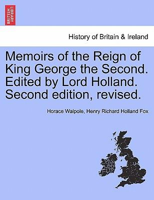 Memoirs of the Reign of King George the Second. Edited by Lord Holland. Vol. II. Second edition, revised