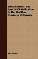 William Black - The Apostle Of Methodism In The Maritime Provinces Of Canada