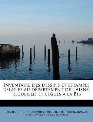 Inventaire Des Dessins Et Estampes Relatifs Au D Partement de L'Aisne, Recueillis Et L Gu S La Bib