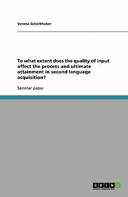 To what extent does the quality of input affect the process and ultimate attainment in second language acquisition?