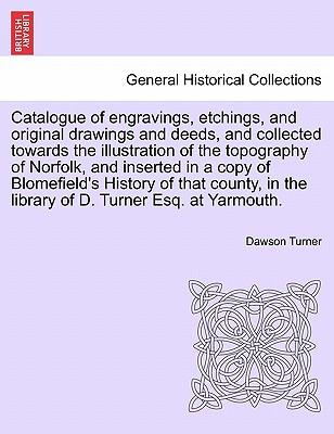 Catalogue of engravings, etchings, and original drawings and deeds, and collected towards the illustration of the topography of Norfolk, and inserted ... in the library of D. Turner Esq. at Yarmouth