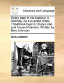 Every Man in His Humour. a Comedy. as It Is Acted at the Theatres-Royal in Drury-Lane and Covent-Garden. Written by Ben Johnson.