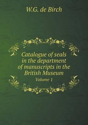 Catalogue of Seals in the Department of Manuscripts in the British Museum Volume 1