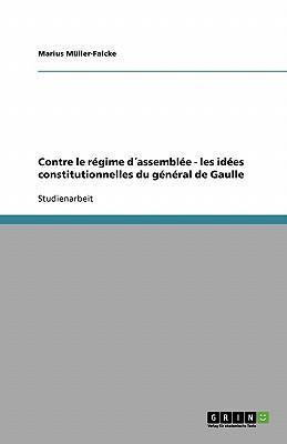 Contre le régime d´assemblée - les idées constitutionnelles du général de Gaulle