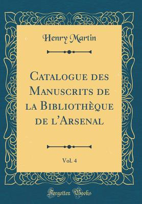 Catalogue des Manuscrits de la Bibliothèque de l'Arsenal, Vol. 4 (Classic Reprint)