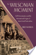 The Wilsonian Moment : Self-Determination and the International Origins of Anticolonial Nationalism