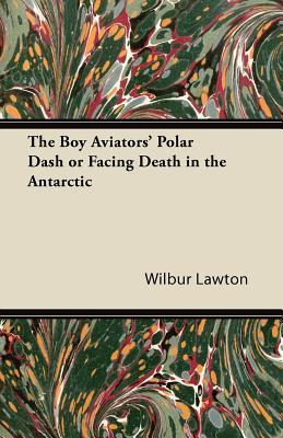 The Boy Aviators' Polar Dash or Facing Death in the Antarctic