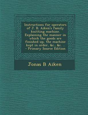 Instructions for Operators of J. B. Aiken's Family Knitting Machine. Explaining the Manner in Which the Goods Are Finished Up, the Machine Kept in Order, &C., &C. ..