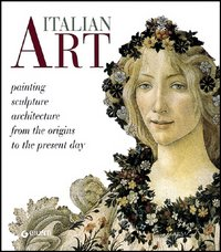 Italian Art Painting Sculpture Archictecture from the Origins to the Present Day