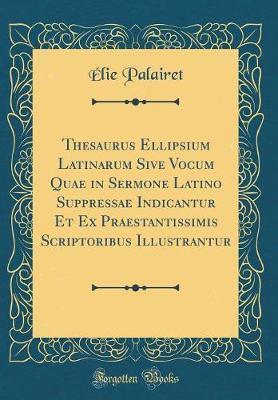 Thesaurus Ellipsium Latinarum Sive Vocum Quae in Sermone Latino Suppressae Indicantur Et Ex Praestantissimis Scriptoribus Illustrantur (Classic Reprint)