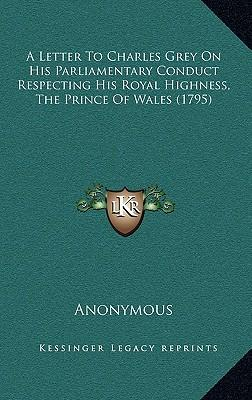 A Letter to Charles Grey on His Parliamentary Conduct Respecting His Royal Highness, the Prince of Wales (1795)
