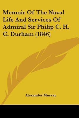 Memoir of the Naval Life and Services of Admiral Sir Philip C. H. C. Durham