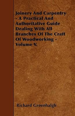 Joinery And Carpentry - A Practical And Authoritative Guide Dealing With All Branches Of The Craft Of Woodworking - Volume V