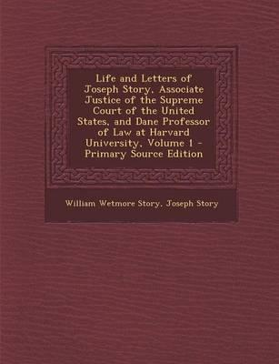 Life and Letters of Joseph Story, Associate Justice of the Supreme Court of the United States, and Dane Professor of Law at Harvard University, Volume