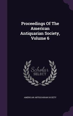 Proceedings of the American Antiquarian Society, Volume 6