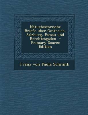 Naturhistorische Briefe Uber Oestreich, Salzburg, Passau Und Berchtesgaden - Primary Source Edition