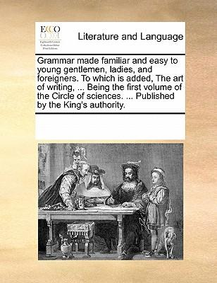 Grammar Made Familiar and Easy to Young Gentlemen, Ladies, and Foreigners. to Which Is Added, the Art of Writing. Being the First Volume of the Ci