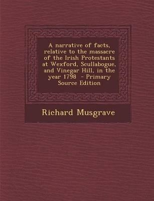 A Narrative of Facts, Relative to the Massacre of the Irish Protestants at Wexford, Scullabogue, and Vinegar Hill, in the Year 1798