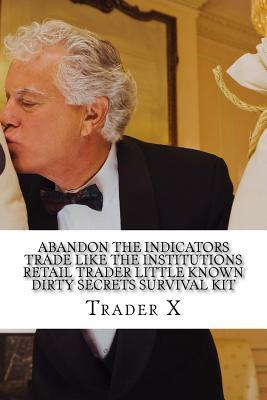Abandon the Indicators Trade Like the Institutions Retail Trader Little Known Dirty Secrets Survival Kit