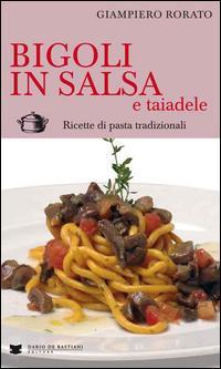 Bigoli in salsa e taiadele. Ricette di pasta tradizionali